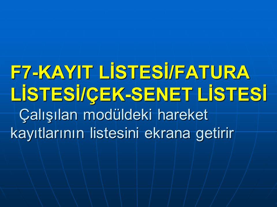 F7-KAYIT LİSTESİ/FATURA LİSTESİ/ÇEK-SENET LİSTESİ Çalışılan modüldeki hareket kayıtlarının listesini ekrana getirir