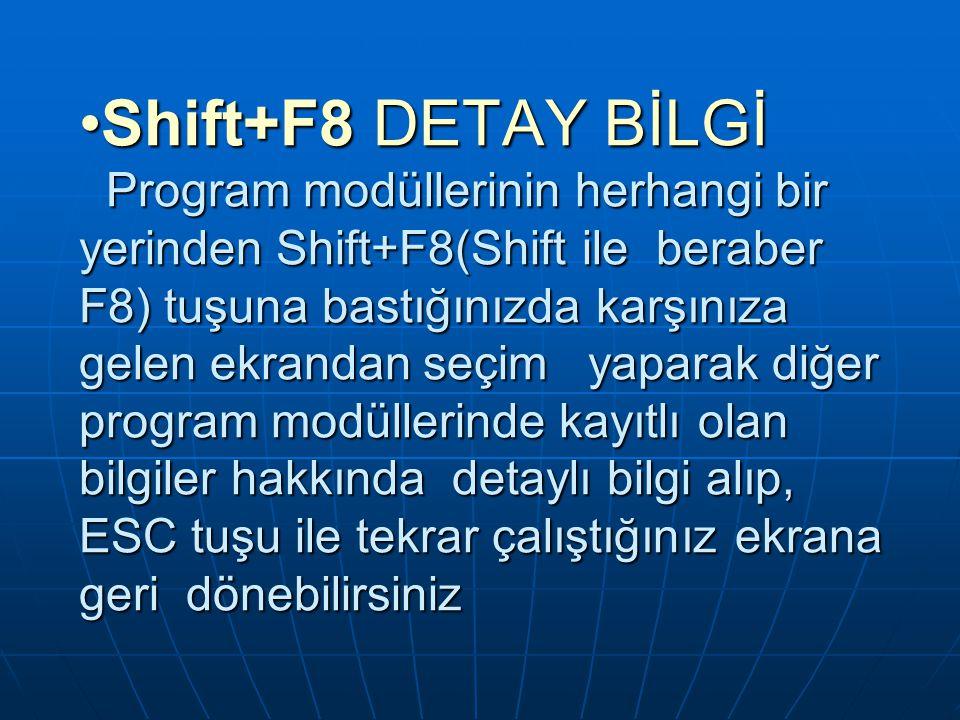 Shift+F8 DETAY BİLGİ Program modüllerinin herhangi bir yerinden Shift+F8(Shift ile beraber F8) tuşuna bastığınızda karşınıza gelen ekrandan seçim yaparak diğer program modüllerinde kayıtlı olan bilgiler hakkında detaylı bilgi alıp, ESC tuşu ile tekrar çalıştığınız ekrana geri dönebilirsiniz