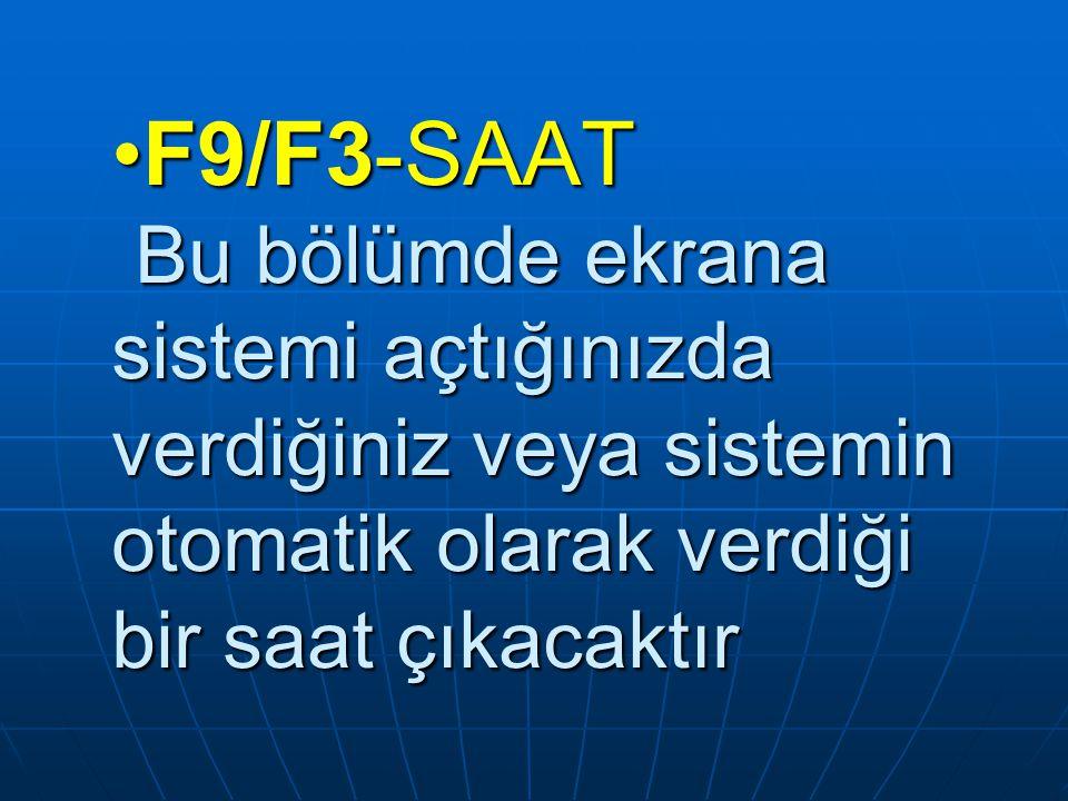 F9/F3-SAAT Bu bölümde ekrana sistemi açtığınızda verdiğiniz veya sistemin otomatik olarak verdiği bir saat çıkacaktır