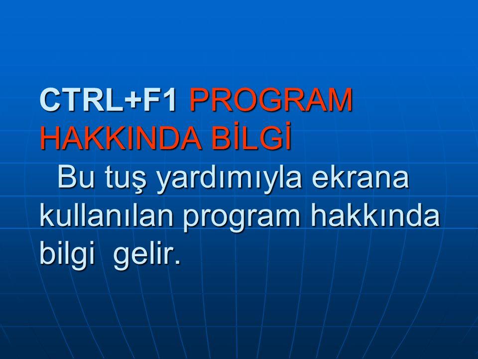 CTRL+F1 PROGRAM HAKKINDA BİLGİ Bu tuş yardımıyla ekrana kullanılan program hakkında bilgi gelir.