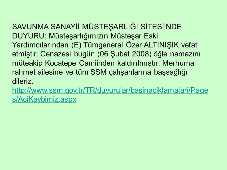 SAVUNMA SANAYİİ MÜSTEŞARLIĞI SİTESİ'NDE DUYURU: Müsteşarlığımızın Müsteşar Eski Yardımcılarından (E) Tümgeneral Özer ALTINIŞIK vefat etmiştir. Cenazesi bugün (06 Şubat 2008) öğle namazını müteakip Kocatepe Camiinden kaldırılmıştır. Merhuma rahmet ailesine ve tüm SSM çalışanlarına başsağlığı dileriz.