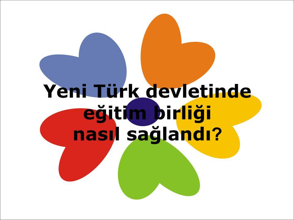 Yeni Türk devletinde eğitim birliği nasıl sağlandı