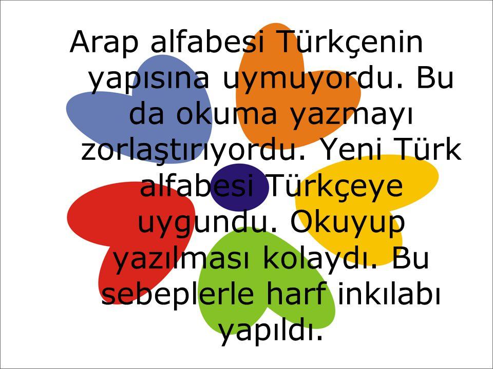 Arap alfabesi Türkçenin. yapısına uymuyordu. Bu. da okuma yazmayı