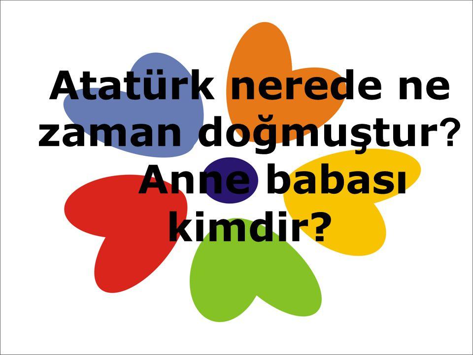 Atatürk nerede ne zaman doğmuştur Anne babası kimdir