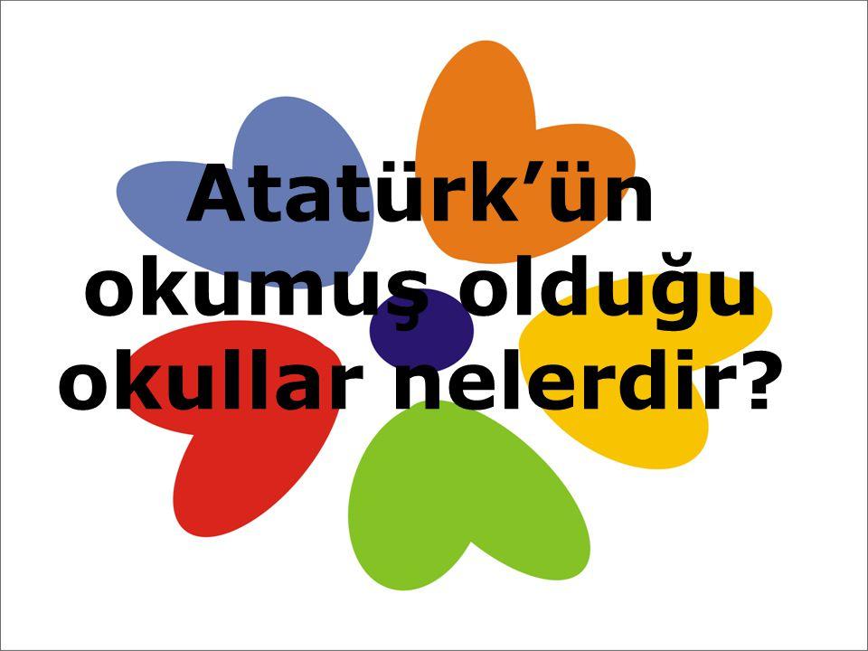 Atatürk'ün okumuş olduğu okullar nelerdir