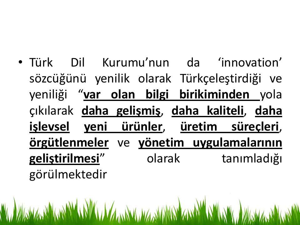 Türk Dil Kurumu'nun da 'innovation' sözcüğünü yenilik olarak Türkçeleştirdiği ve yeniliği var olan bilgi birikiminden yola çıkılarak daha gelişmiş, daha kaliteli, daha işlevsel yeni ürünler, üretim süreçleri, örgütlenmeler ve yönetim uygulamalarının geliştirilmesi olarak tanımladığı görülmektedir