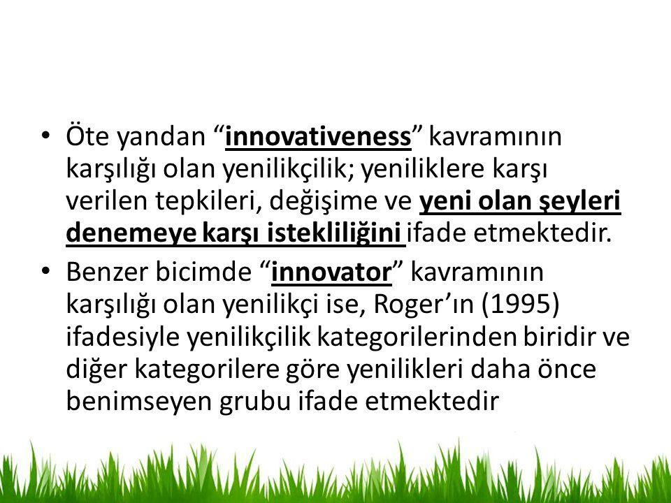 Öte yandan innovativeness kavramının karşılığı olan yenilikçilik; yeniliklere karşı verilen tepkileri, değişime ve yeni olan şeyleri denemeye karşı istekliliğini ifade etmektedir.