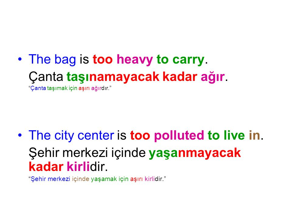 The bag is too heavy to carry. Çanta taşınamayacak kadar ağır.