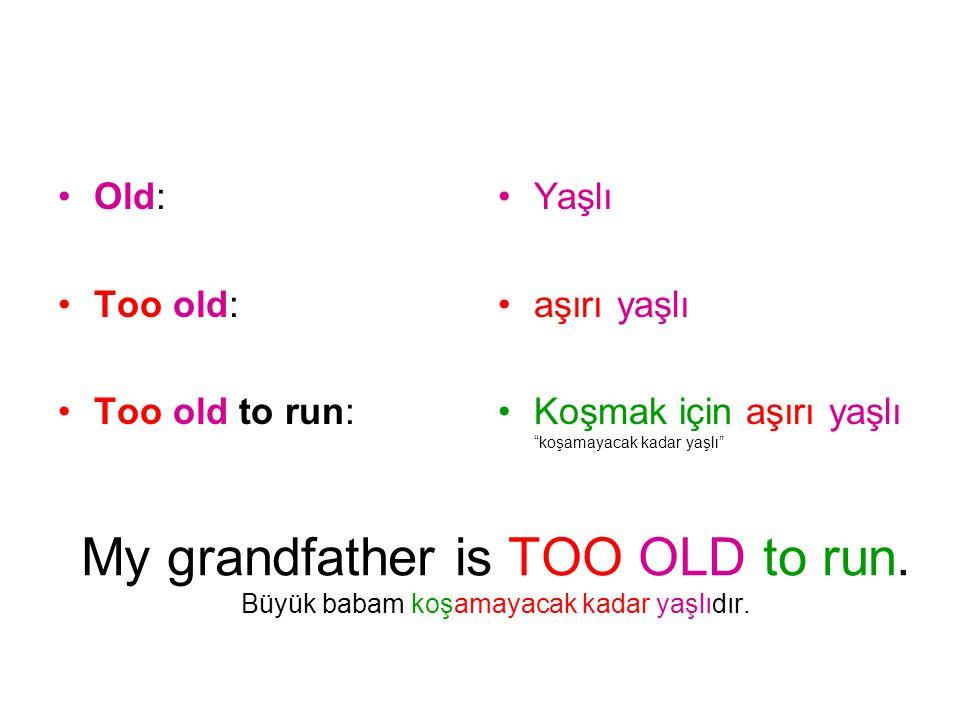 Old: Too old: Too old to run: Yaşlı. aşırı yaşlı. Koşmak için aşırı yaşlı koşamayacak kadar yaşlı