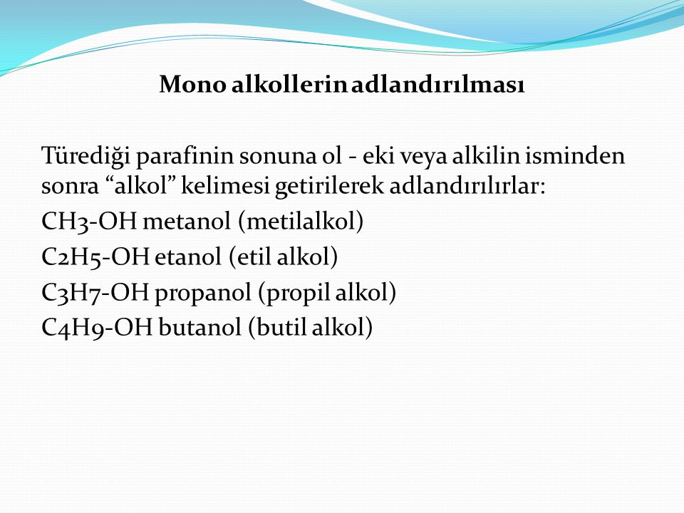 Mono alkollerin adlandırılması Türediği parafinin sonuna ol - eki veya alkilin isminden sonra alkol kelimesi getirilerek adlandırılırlar: CH3-OH metanol (metilalkol) C2H5-OH etanol (etil alkol) C3H7-OH propanol (propil alkol) C4H9-OH butanol (butil alkol)