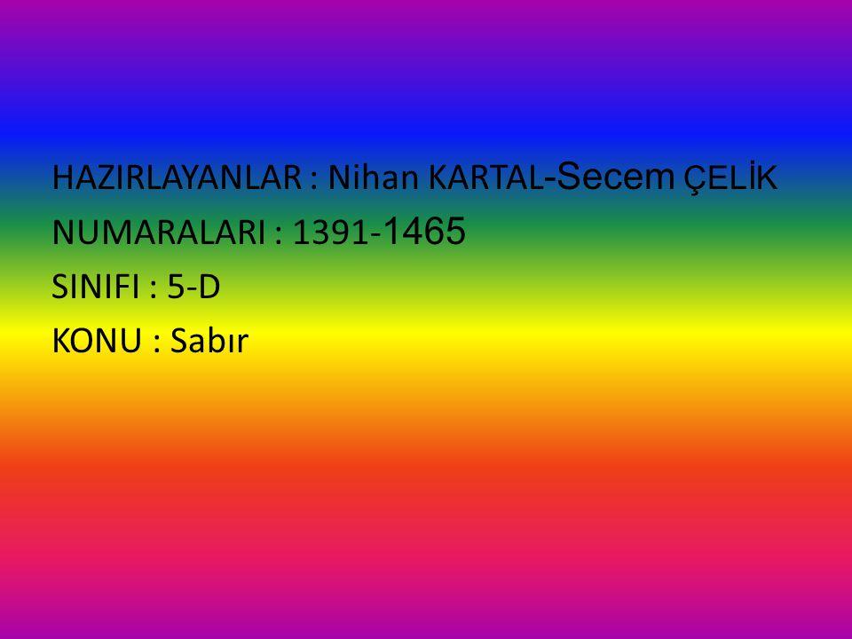 HAZIRLAYANLAR : Nihan KARTAL-Secem ÇELİK NUMARALARI : 1391-1465 SINIFI : 5-D KONU : Sabır