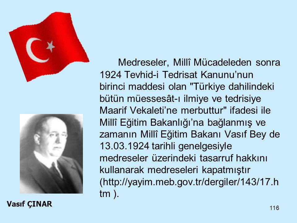 Medreseler, Millî Mücadeleden sonra 1924 Tevhid-i Tedrisat Kanunu'nun birinci maddesi olan Türkiye dahilindeki bütün müessesât-ı ilmiye ve tedrisiye Maarif Vekaleti'ne merbuttur ifadesi ile Millî Eğitim Bakanlığı'na bağlanmış ve zamanın Millî Eğitim Bakanı Vasıf Bey de 13.03.1924 tarihli genelgesiyle medreseler üzerindeki tasarruf hakkını kullanarak medreseleri kapatmıştır (http://yayim.meb.gov.tr/dergiler/143/17.htm ).