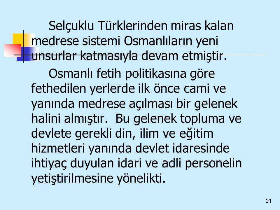 Selçuklu Türklerinden miras kalan medrese sistemi Osmanlıların yeni unsurlar katmasıyla devam etmiştir.