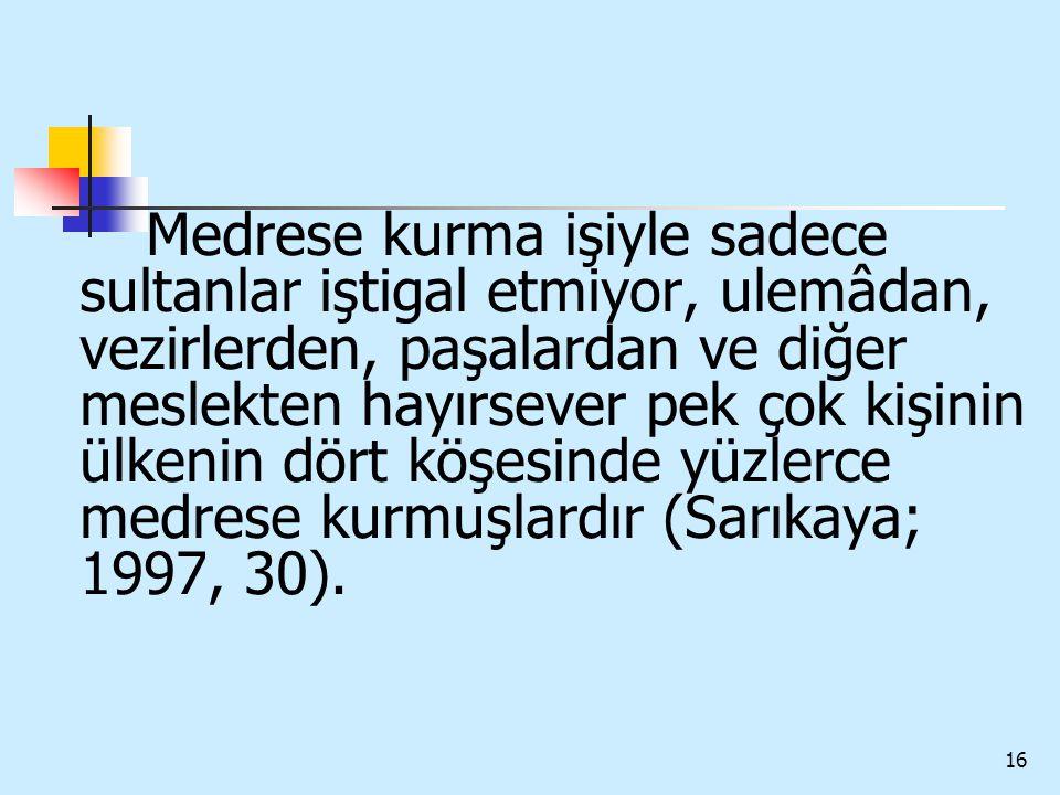 Medrese kurma işiyle sadece sultanlar iştigal etmiyor, ulemâdan, vezirlerden, paşalardan ve diğer meslekten hayırsever pek çok kişinin ülkenin dört köşesinde yüzlerce medrese kurmuşlardır (Sarıkaya; 1997, 30).