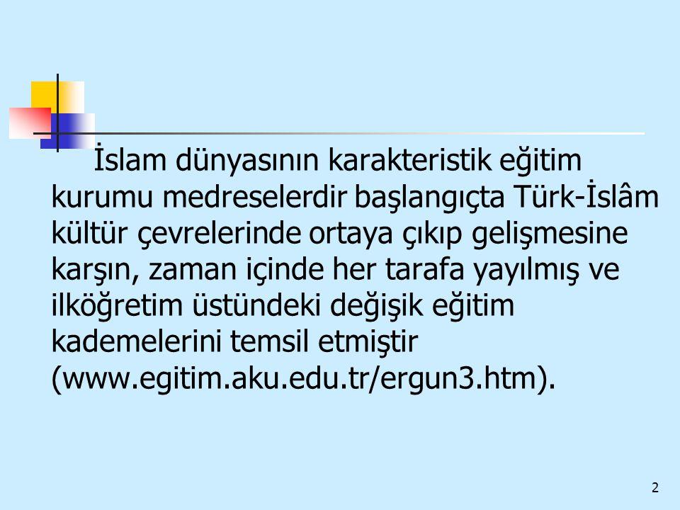 İslam dünyasının karakteristik eğitim kurumu medreselerdir başlangıçta Türk-İslâm kültür çevrelerinde ortaya çıkıp gelişmesine karşın, zaman içinde her tarafa yayılmış ve ilköğretim üstündeki değişik eğitim kademelerini temsil etmiştir (www.egitim.aku.edu.tr/ergun3.htm).