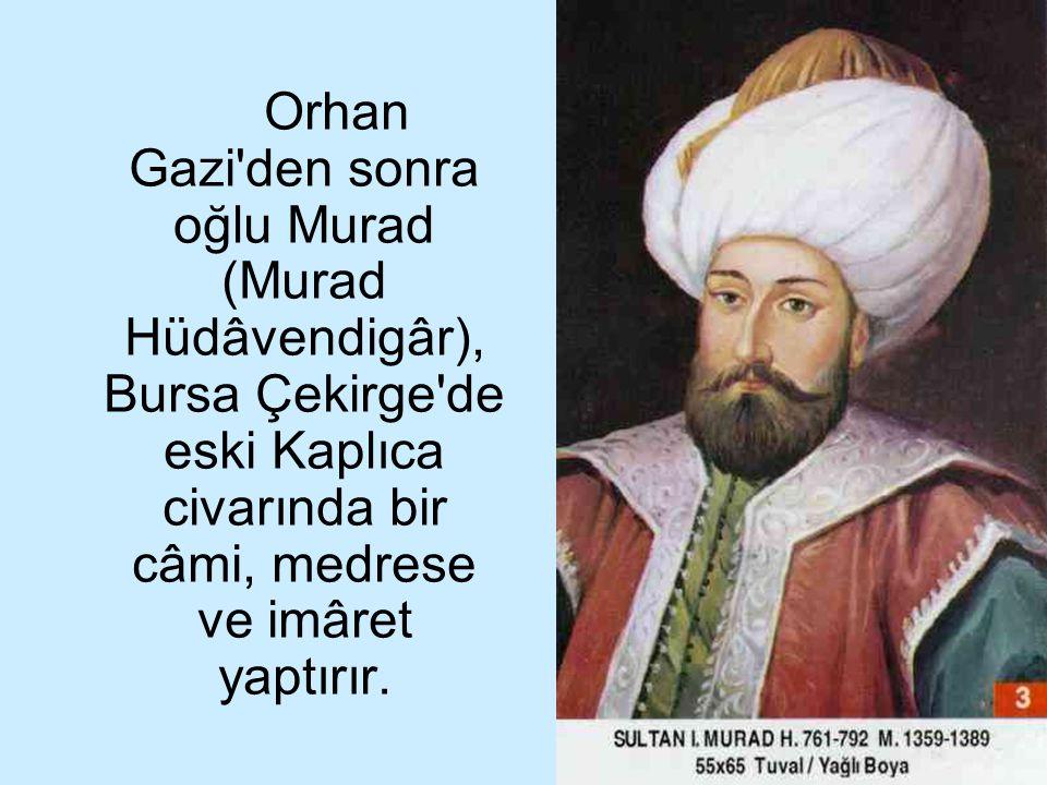 Orhan Gazi den sonra oğlu Murad (Murad Hüdâvendigâr), Bursa Çekirge de eski Kaplıca civarında bir câmi, medrese ve imâret yaptırır.