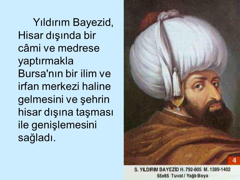 Yıldırım Bayezid, Hisar dışında bir câmi ve medrese yaptırmakla Bursa nın bir ilim ve irfan merkezi haline gelmesini ve şehrin hisar dışına taşması ile genişlemesini sağladı.