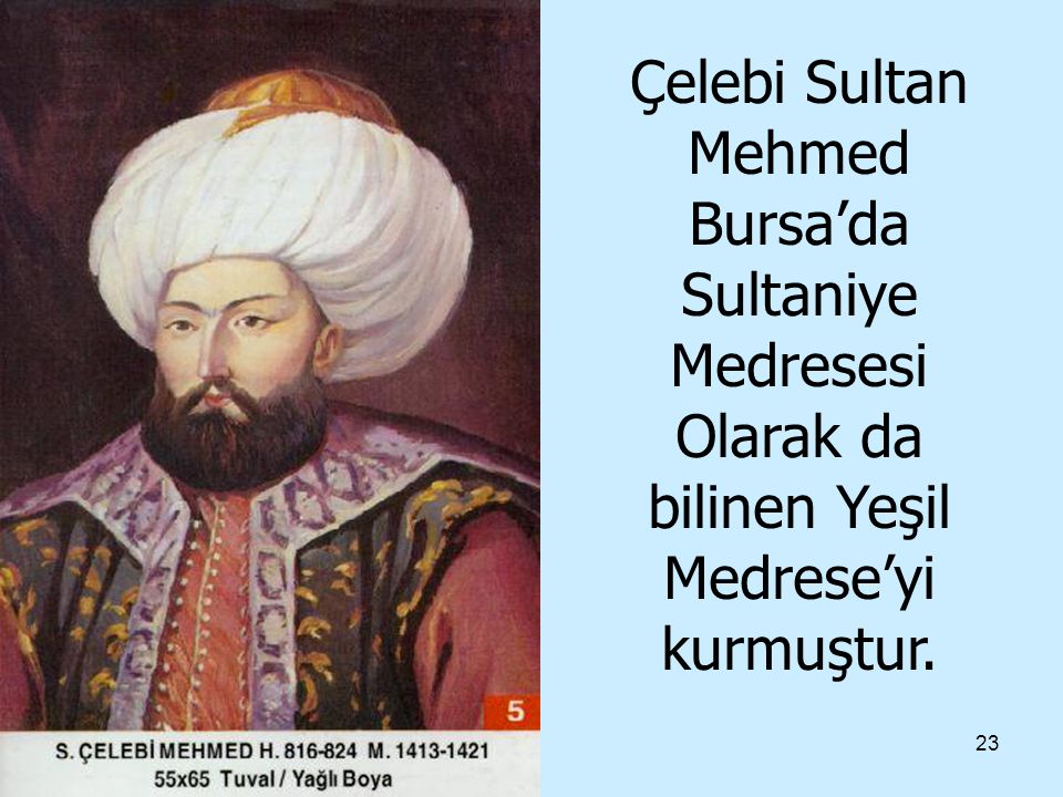 Çelebi Sultan Mehmed Bursa'da Sultaniye Medresesi Olarak da bilinen Yeşil Medrese'yi kurmuştur.