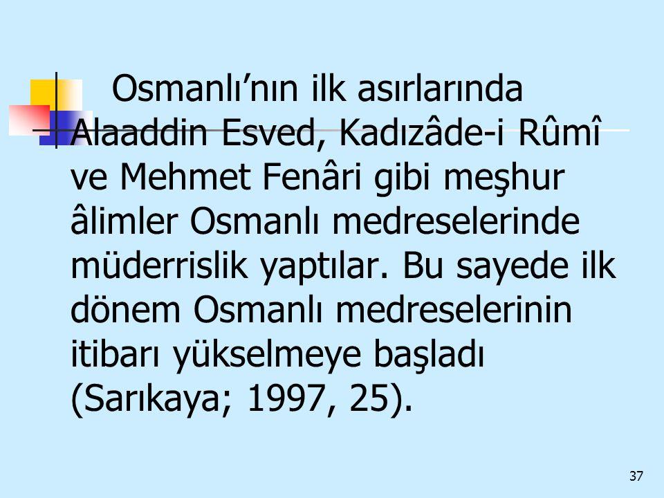 Osmanlı'nın ilk asırlarında Alaaddin Esved, Kadızâde-i Rûmî ve Mehmet Fenâri gibi meşhur âlimler Osmanlı medreselerinde müderrislik yaptılar.