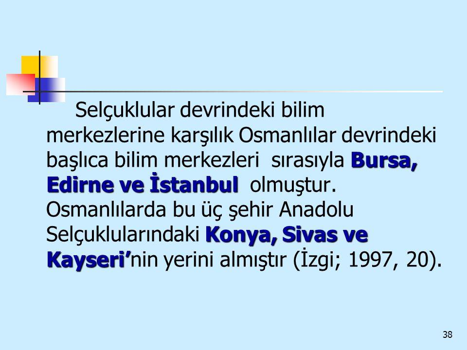 Selçuklular devrindeki bilim merkezlerine karşılık Osmanlılar devrindeki başlıca bilim merkezleri sırasıyla Bursa, Edirne ve İstanbul olmuştur.