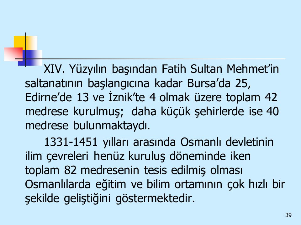 XIV. Yüzyılın başından Fatih Sultan Mehmet'in saltanatının başlangıcına kadar Bursa'da 25, Edirne'de 13 ve İznik'te 4 olmak üzere toplam 42 medrese kurulmuş; daha küçük şehirlerde ise 40 medrese bulunmaktaydı.