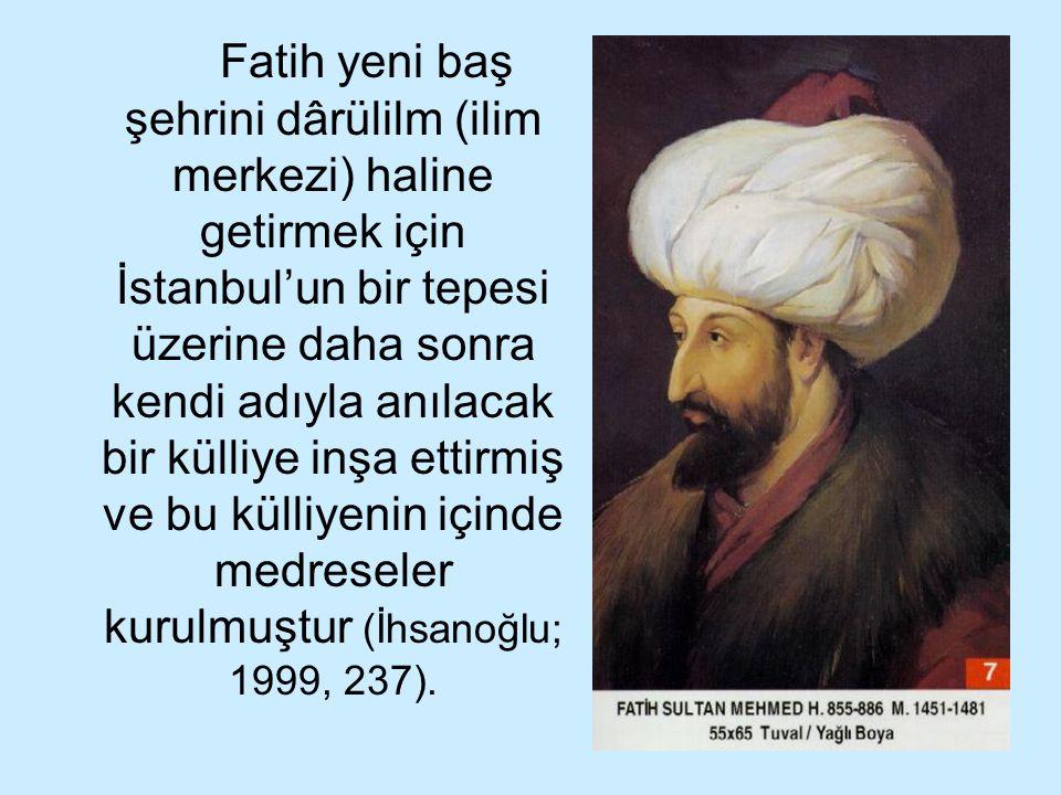 Fatih yeni baş şehrini dârülilm (ilim merkezi) haline getirmek için İstanbul'un bir tepesi üzerine daha sonra kendi adıyla anılacak bir külliye inşa ettirmiş ve bu külliyenin içinde medreseler kurulmuştur (İhsanoğlu; 1999, 237).
