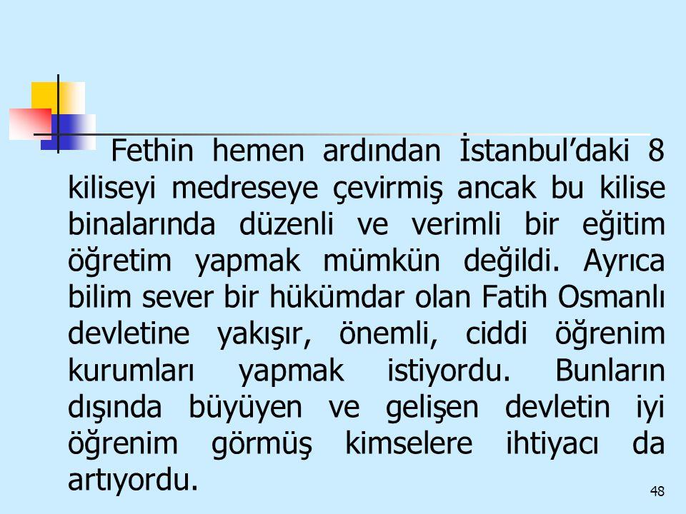 Fethin hemen ardından İstanbul'daki 8 kiliseyi medreseye çevirmiş ancak bu kilise binalarında düzenli ve verimli bir eğitim öğretim yapmak mümkün değildi.