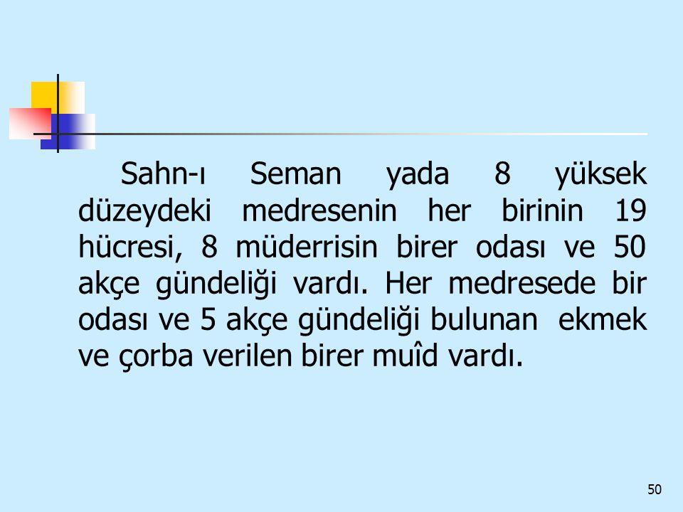 Sahn-ı Seman yada 8 yüksek düzeydeki medresenin her birinin 19 hücresi, 8 müderrisin birer odası ve 50 akçe gündeliği vardı.