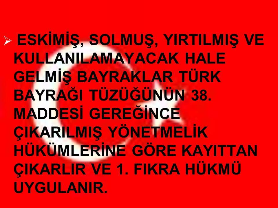 ESKİMİŞ, SOLMUŞ, YIRTILMIŞ VE KULLANILAMAYACAK HALE GELMİŞ BAYRAKLAR TÜRK BAYRAĞI TÜZÜĞÜNÜN 38.