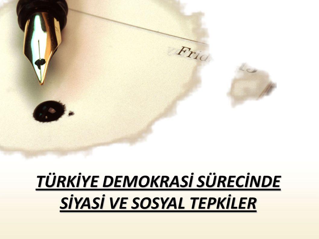 TÜRKİYE DEMOKRASİ SÜRECİNDE SİYASİ VE SOSYAL TEPKİLER