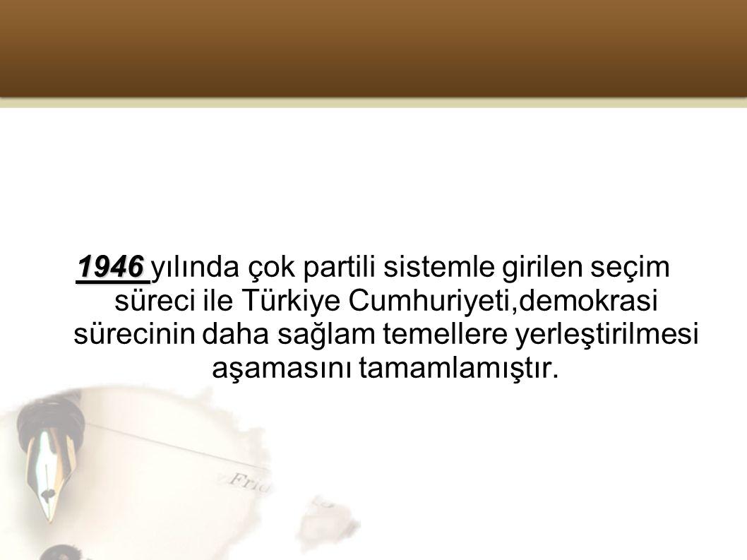 1946 yılında çok partili sistemle girilen seçim süreci ile Türkiye Cumhuriyeti,demokrasi sürecinin daha sağlam temellere yerleştirilmesi aşamasını tamamlamıştır.
