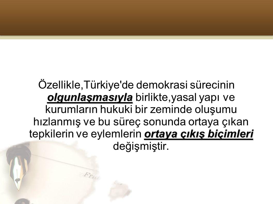 Özellikle,Türkiye de demokrasi sürecinin olgunlaşmasıyla birlikte,yasal yapı ve kurumların hukuki bir zeminde oluşumu hızlanmış ve bu süreç sonunda ortaya çıkan tepkilerin ve eylemlerin ortaya çıkış biçimleri değişmiştir.