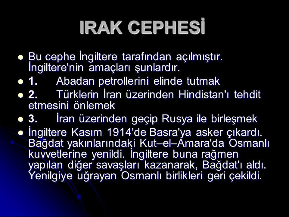 IRAK CEPHESİ Bu cephe İngiltere tarafından açılmıştır. İngiltere nin amaçları şunlardır. 1. Abadan petrollerini elinde tutmak.