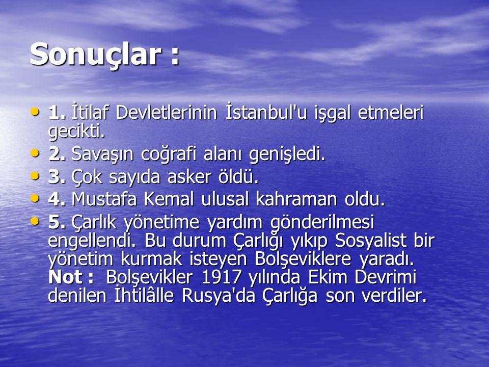 Sonuçlar : 1. İtilaf Devletlerinin İstanbul u işgal etmeleri gecikti.