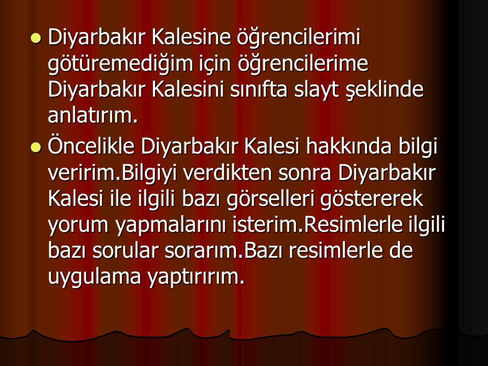 Diyarbakır Kalesine öğrencilerimi götüremediğim için öğrencilerime Diyarbakır Kalesini sınıfta slayt şeklinde anlatırım.