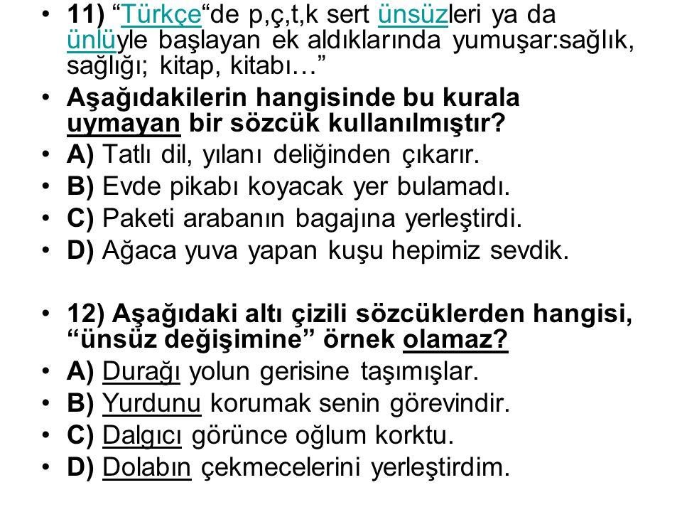 11) Türkçe de p,ç,t,k sert ünsüzleri ya da ünlüyle başlayan ek aldıklarında yumuşar:sağlık, sağlığı; kitap, kitabı…