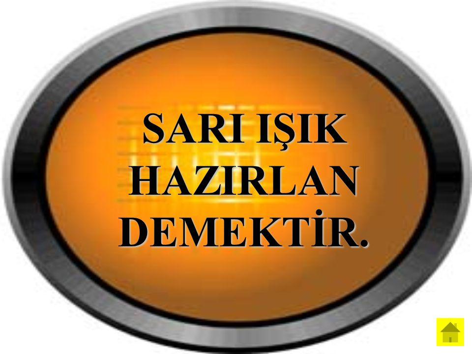 SARI IŞIK HAZIRLAN DEMEKTİR.
