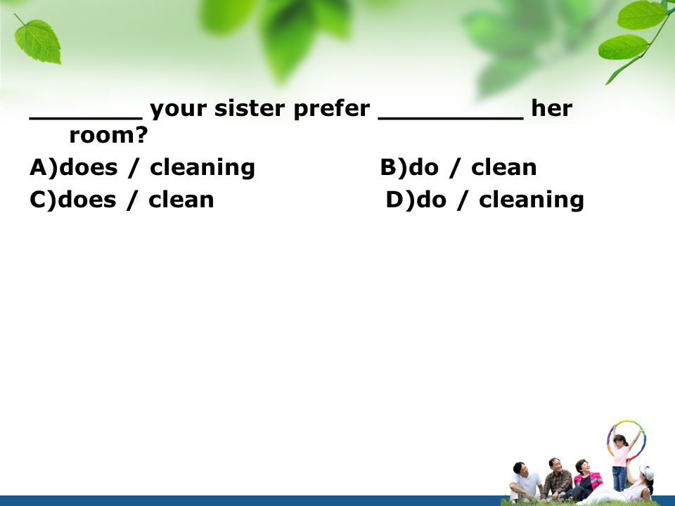 _______ your sister prefer _________ her room