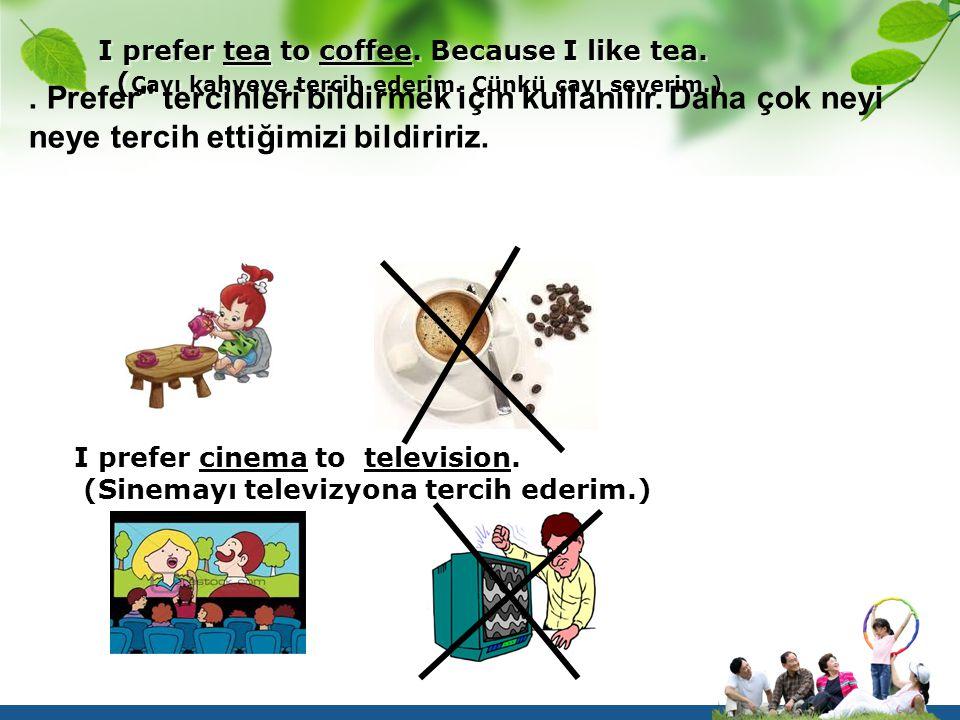I prefer tea to coffee. Because I like tea. (Çayı kahveye tercih ederim. Çünkü çayı severim.)