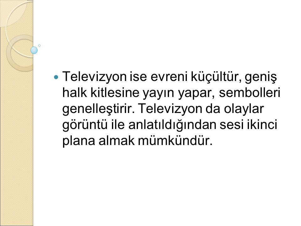 Televizyon ise evreni küçültür, geniş halk kitlesine yayın yapar, sembolleri genelleştirir.