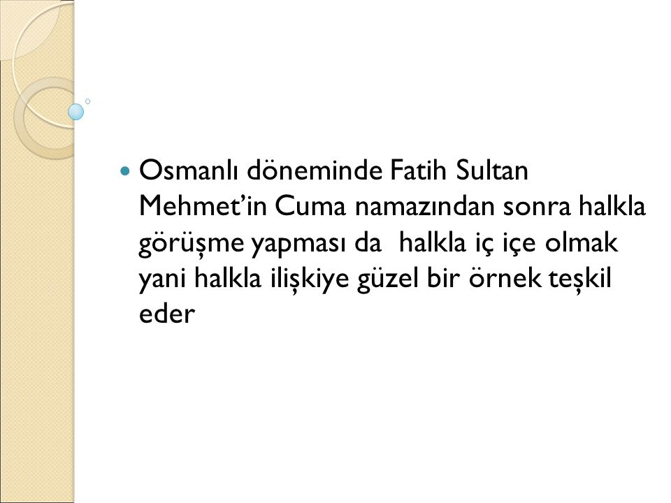 Osmanlı döneminde Fatih Sultan Mehmet'in Cuma namazından sonra halkla görüşme yapması da halkla iç içe olmak yani halkla ilişkiye güzel bir örnek teşkil eder