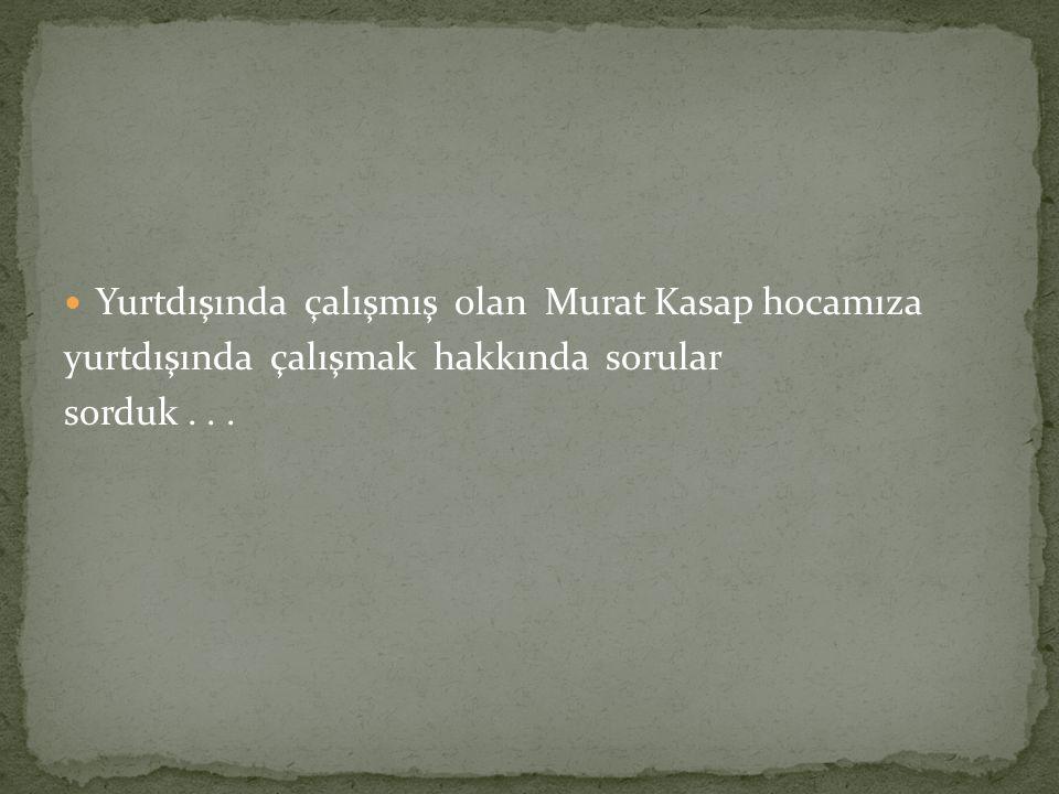Yurtdışında çalışmış olan Murat Kasap hocamıza