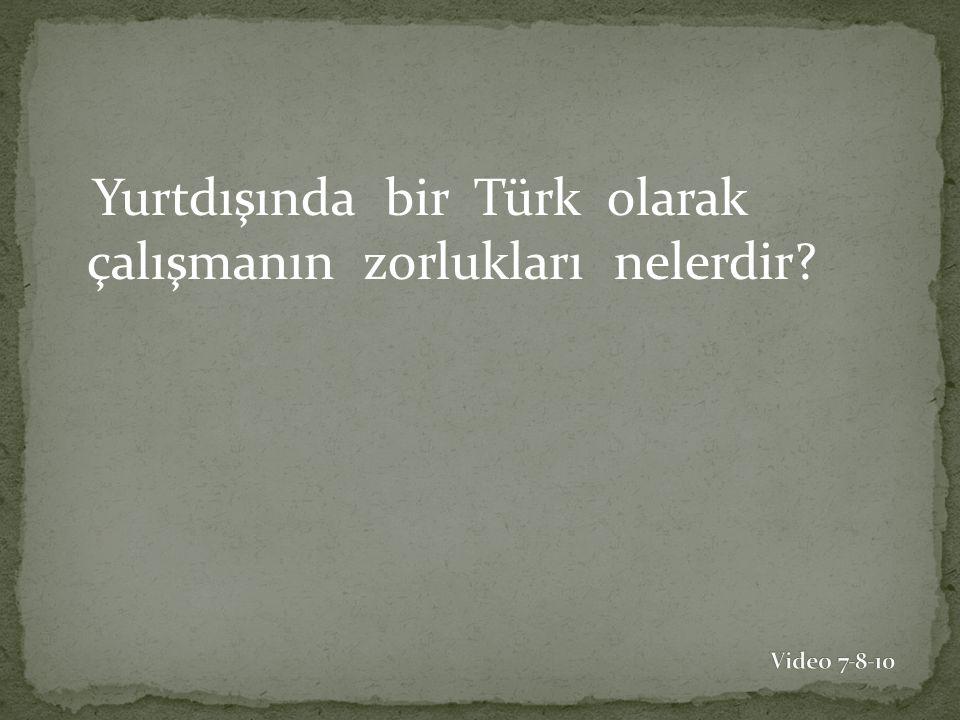 Yurtdışında bir Türk olarak çalışmanın zorlukları nelerdir