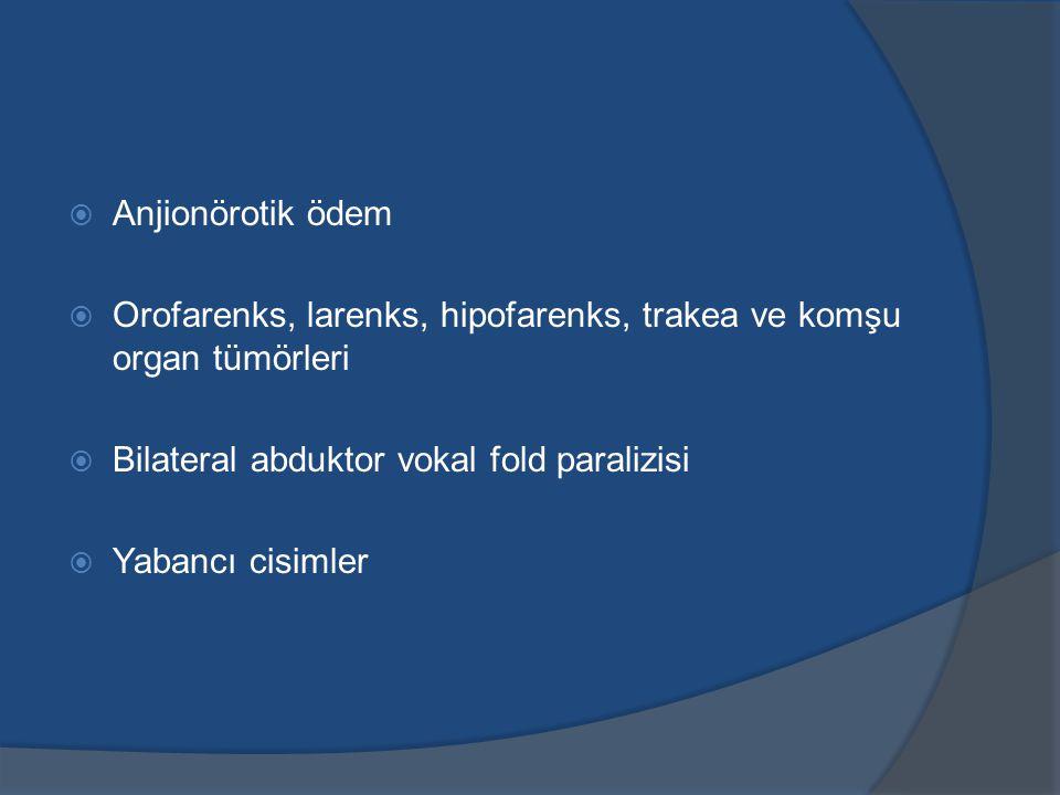Anjionörotik ödem Orofarenks, larenks, hipofarenks, trakea ve komşu organ tümörleri. Bilateral abduktor vokal fold paralizisi.