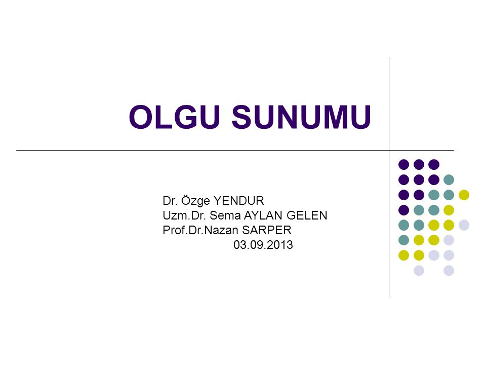 OLGU SUNUMU Dr. Özge YENDUR Uzm.Dr. Sema AYLAN GELEN