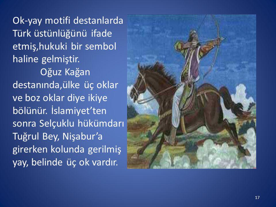 Ok-yay motifi destanlarda Türk üstünlüğünü ifade etmiş,hukuki bir sembol haline gelmiştir.
