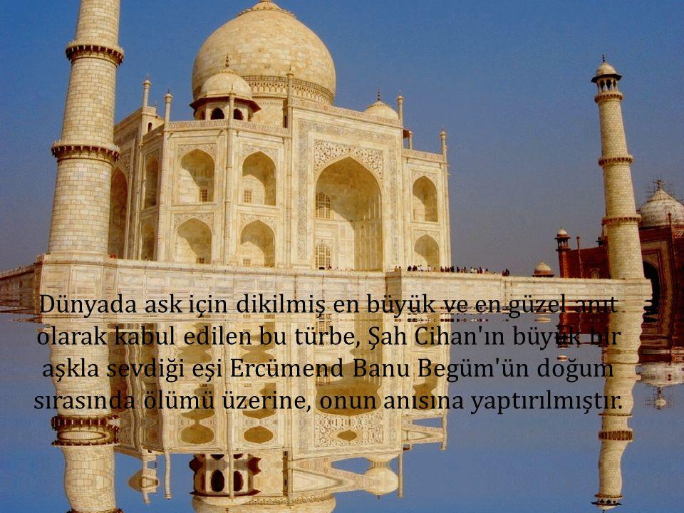 Dünyada ask için dikilmiş en büyük ve en güzel anıt olarak kabul edilen bu türbe, Şah Cihan ın büyük bir aşkla sevdiği eşi Ercümend Banu Begüm ün doğum sırasında ölümü üzerine, onun anısına yaptırılmıştır.