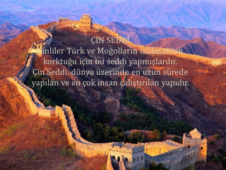 ÇİN SEDDİ Çinliler Türk ve Moğolların istilasından korktuğu için bu seddi yapmışlardır.