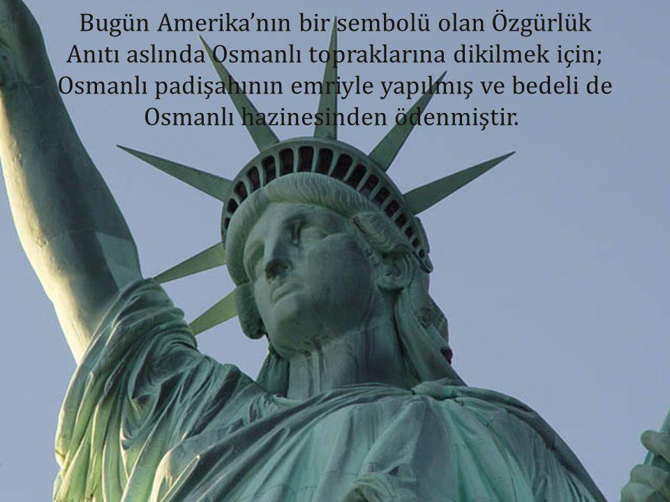 Bugün Amerika'nın bir sembolü olan Özgürlük Anıtı aslında Osmanlı topraklarına dikilmek için; Osmanlı padişahının emriyle yapılmış ve bedeli de Osmanlı hazinesinden ödenmiştir.