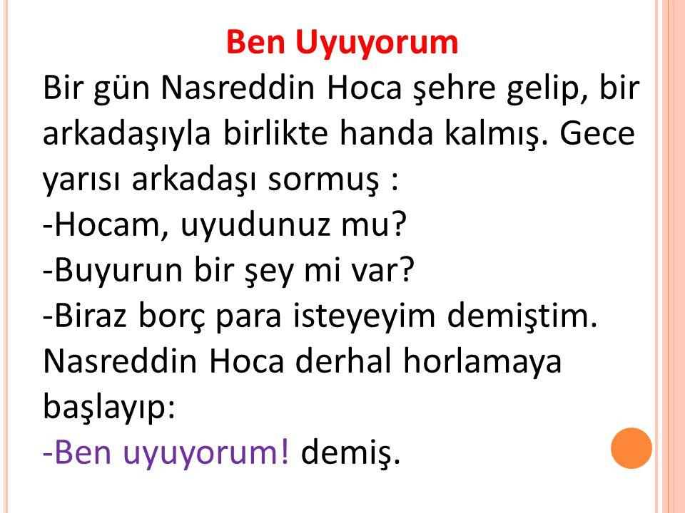 Ben Uyuyorum Bir gün Nasreddin Hoca şehre gelip, bir arkadaşıyla birlikte handa kalmış. Gece yarısı arkadaşı sormuş :